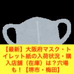 【最新】大阪府マスク・トイレット紙の入荷状況・購入店舗(在庫)は?穴場も!【堺市・梅田】