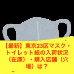 【最新】東京23区マスク・トイレット紙の入荷状況(在庫)・購入店舗(穴場)は?